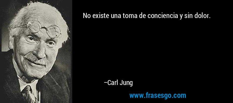 No existe una toma de conciencia y sin dolor. – Carl Jung