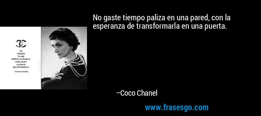 No gaste tiempo paliza en una pared, con la esperanza de transformarla en una puerta. – Coco Chanel