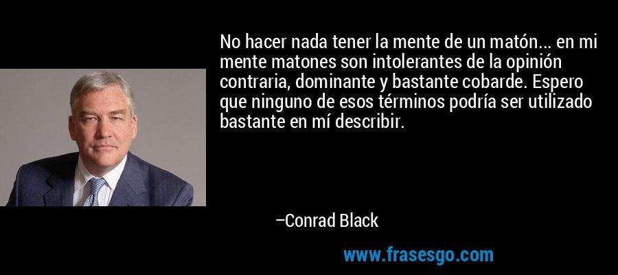 No hacer nada tener la mente de un matón... en mi mente matones son intolerantes de la opinión contraria, dominante y bastante cobarde. Espero que ninguno de esos términos podría ser utilizado bastante en mí describir. – Conrad Black