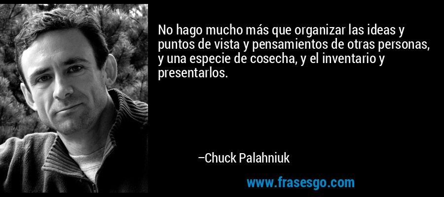 No hago mucho más que organizar las ideas y puntos de vista y pensamientos de otras personas, y una especie de cosecha, y el inventario y presentarlos. – Chuck Palahniuk