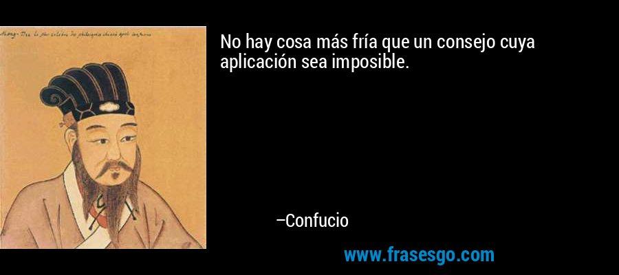 No hay cosa más fría que un consejo cuya aplicación sea imposible. – Confucio