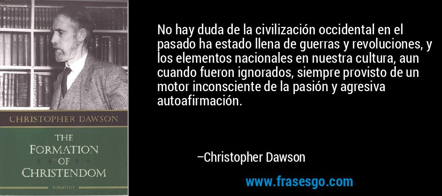 No hay duda de la civilización occidental en el pasado ha estado llena de guerras y revoluciones, y los elementos nacionales en nuestra cultura, aun cuando fueron ignorados, siempre provisto de un motor inconsciente de la pasión y agresiva autoafirmación. – Christopher Dawson