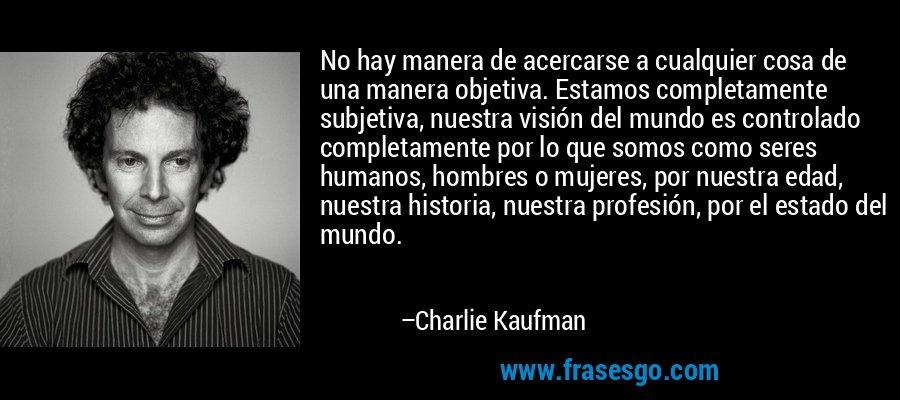 No hay manera de acercarse a cualquier cosa de una manera objetiva. Estamos completamente subjetiva, nuestra visión del mundo es controlado completamente por lo que somos como seres humanos, hombres o mujeres, por nuestra edad, nuestra historia, nuestra profesión, por el estado del mundo. – Charlie Kaufman