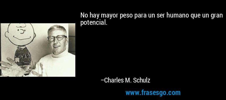 No hay mayor peso para un ser humano que un gran potencial. – Charles M. Schulz