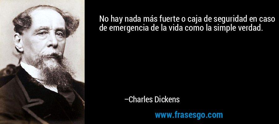 No hay nada más fuerte o caja de seguridad en caso de emergencia de la vida como la simple verdad. – Charles Dickens