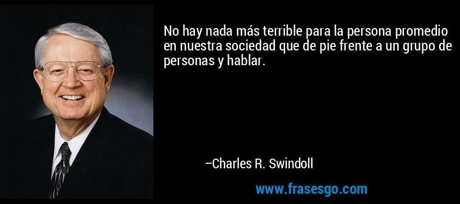 No hay nada más terrible para la persona promedio en nuestra sociedad que de pie frente a un grupo de personas y hablar. – Charles R. Swindoll