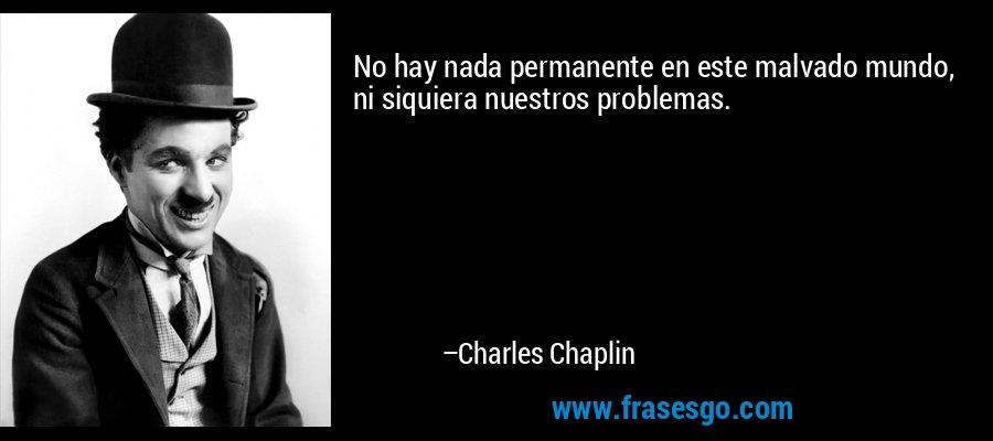 No hay nada permanente en este malvado mundo, ni siquiera nuestros problemas. – Charles Chaplin