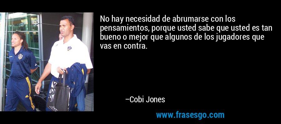 No hay necesidad de abrumarse con los pensamientos, porque usted sabe que usted es tan bueno o mejor que algunos de los jugadores que vas en contra. – Cobi Jones