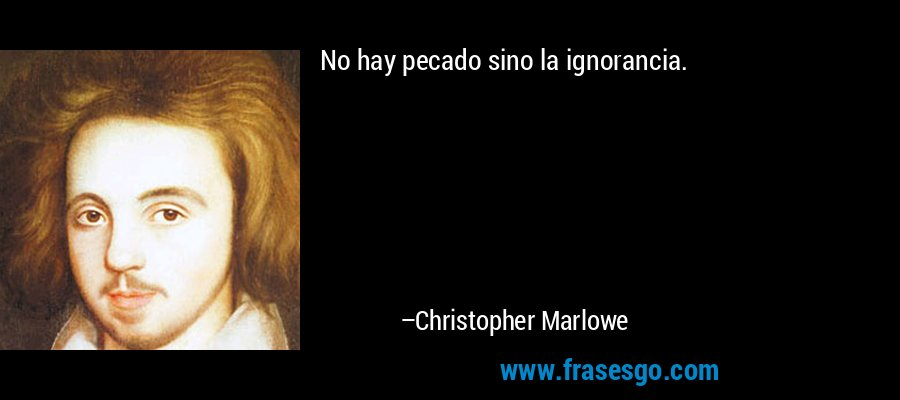 No hay pecado sino la ignorancia. – Christopher Marlowe