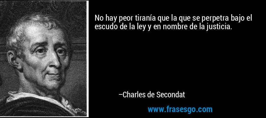 No hay peor tiranía que la que se perpetra bajo el escudo de la ley y en nombre de la justicia. – Charles de Secondat