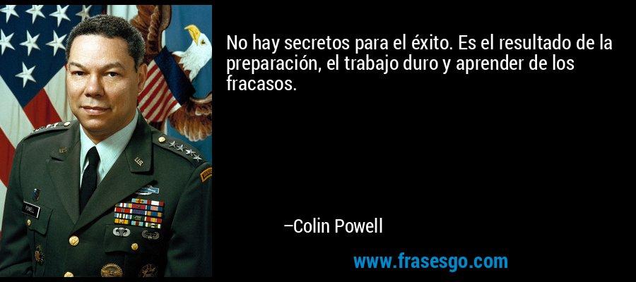 No hay secretos para el éxito. Es el resultado de la preparación, el trabajo duro y aprender de los fracasos. – Colin Powell