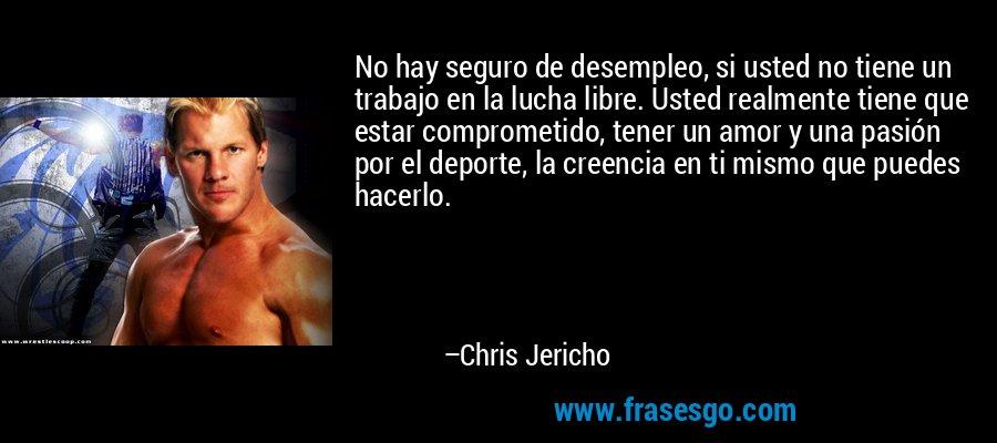 No hay seguro de desempleo, si usted no tiene un trabajo en la lucha libre. Usted realmente tiene que estar comprometido, tener un amor y una pasión por el deporte, la creencia en ti mismo que puedes hacerlo. – Chris Jericho