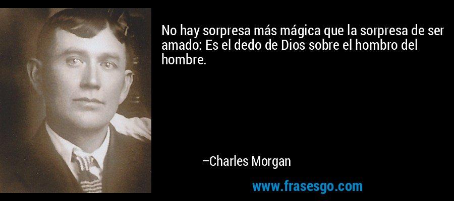 No hay sorpresa más mágica que la sorpresa de ser amado: Es el dedo de Dios sobre el hombro del hombre. – Charles Morgan
