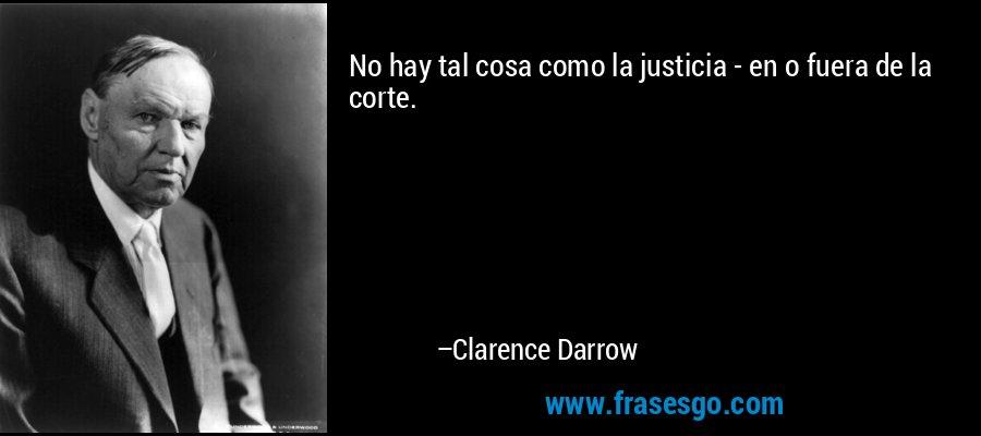 No hay tal cosa como la justicia - en o fuera de la corte. – Clarence Darrow