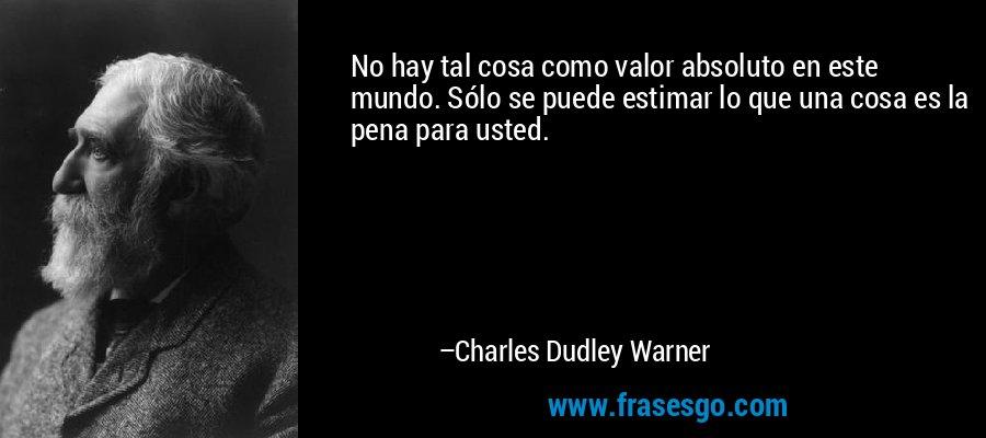 No hay tal cosa como valor absoluto en este mundo. Sólo se puede estimar lo que una cosa es la pena para usted. – Charles Dudley Warner