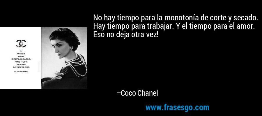 No hay tiempo para la monotonía de corte y secado. Hay tiempo para trabajar. Y el tiempo para el amor. Eso no deja otra vez! – Coco Chanel