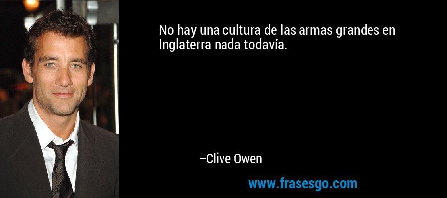 No hay una cultura de las armas grandes en Inglaterra nada todavía. – Clive Owen
