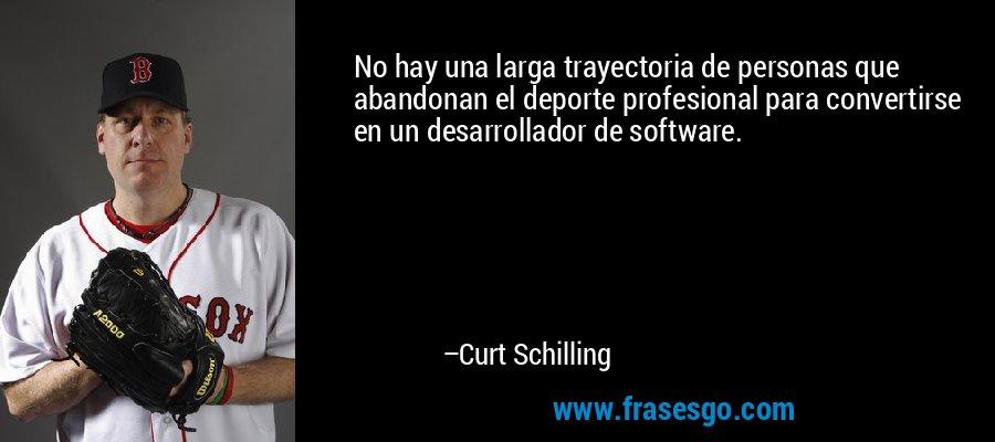 No hay una larga trayectoria de personas que abandonan el deporte profesional para convertirse en un desarrollador de software. – Curt Schilling