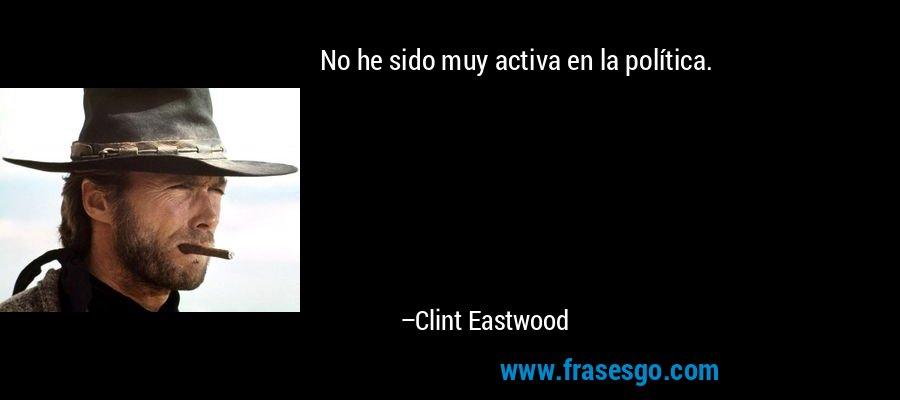 No he sido muy activa en la política. – Clint Eastwood