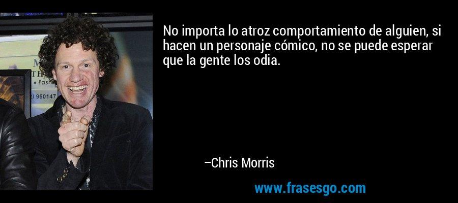 No importa lo atroz comportamiento de alguien, si hacen un personaje cómico, no se puede esperar que la gente los odia. – Chris Morris