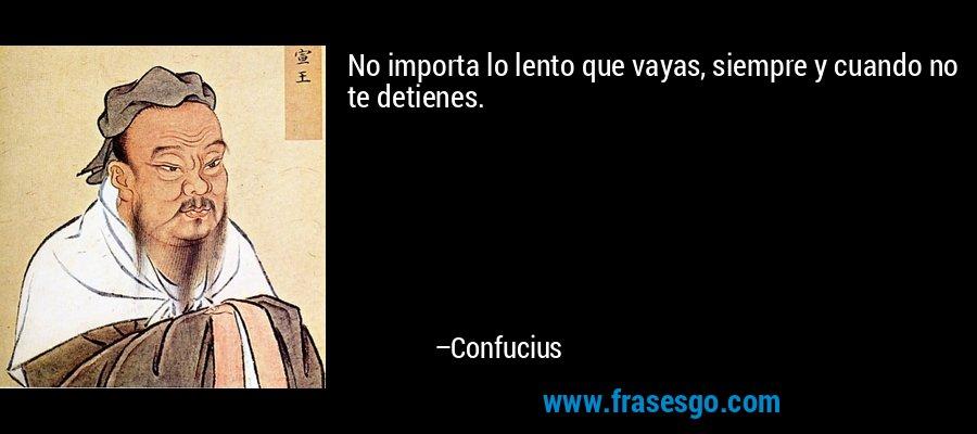 No importa lo lento que vayas, siempre y cuando no te detienes. – Confucius