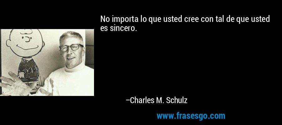 No importa lo que usted cree con tal de que usted es sincero. – Charles M. Schulz