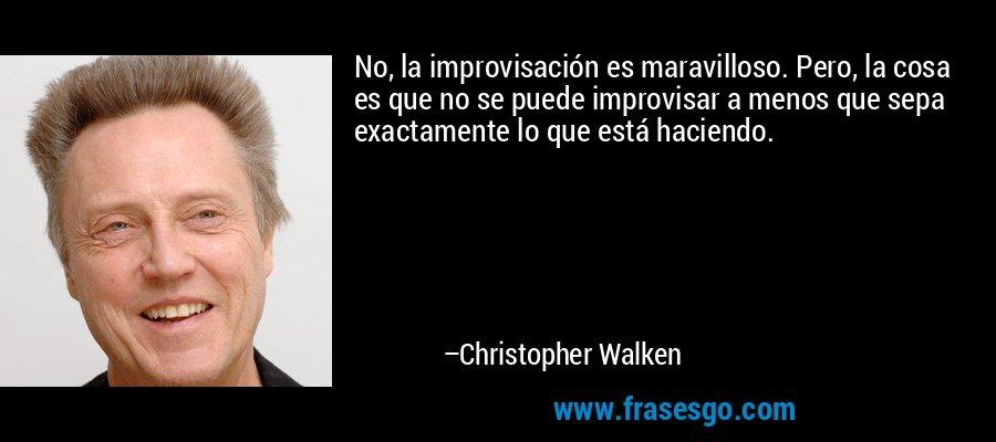 No, la improvisación es maravilloso. Pero, la cosa es que no se puede improvisar a menos que sepa exactamente lo que está haciendo. – Christopher Walken