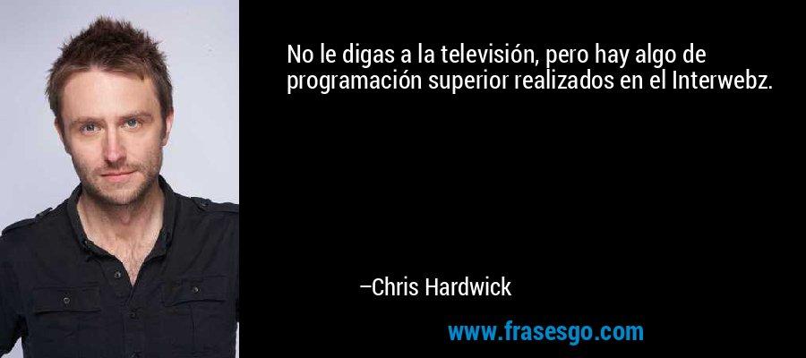 No le digas a la televisión, pero hay algo de programación superior realizados en el Interwebz. – Chris Hardwick