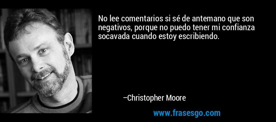No lee comentarios si sé de antemano que son negativos, porque no puedo tener mi confianza socavada cuando estoy escribiendo. – Christopher Moore