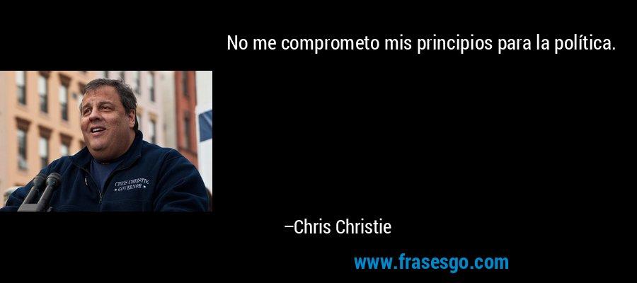 No me comprometo mis principios para la política. – Chris Christie