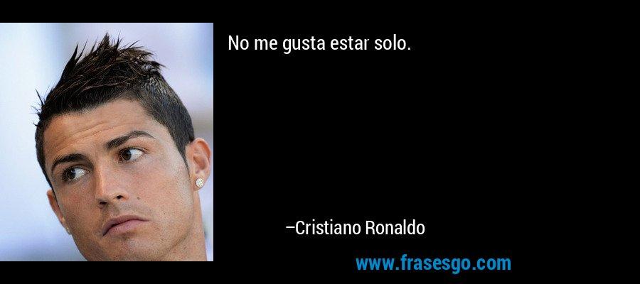 No me gusta estar solo. – Cristiano Ronaldo
