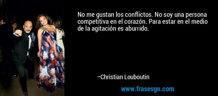 No me gustan los conflictos. No soy una persona competitiva en el corazón. Para estar en el medio de la agitación es aburrido. – Christian Louboutin