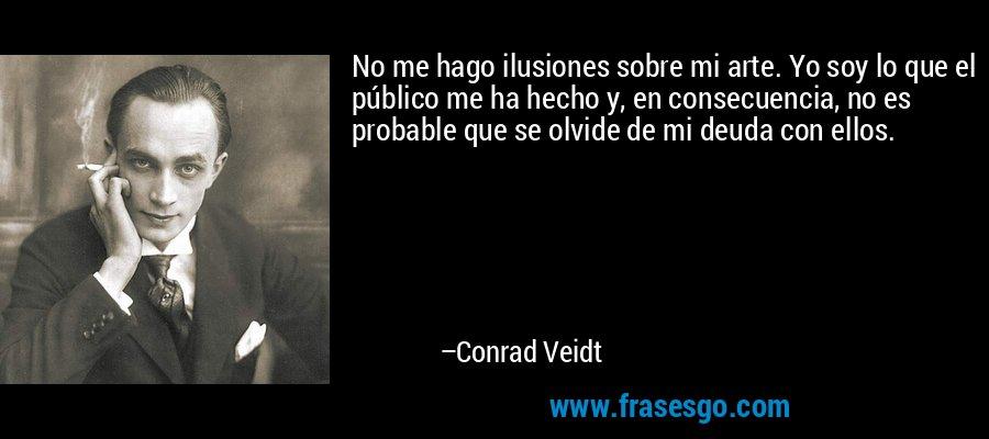 No me hago ilusiones sobre mi arte. Yo soy lo que el público me ha hecho y, en consecuencia, no es probable que se olvide de mi deuda con ellos. – Conrad Veidt