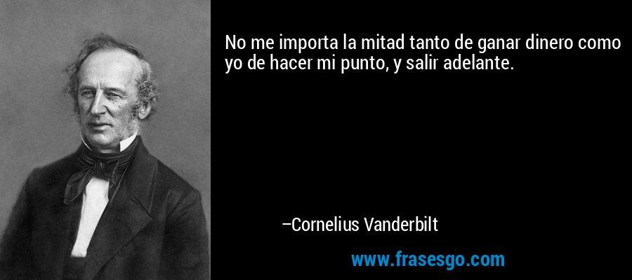 No me importa la mitad tanto de ganar dinero como yo de hacer mi punto, y salir adelante. – Cornelius Vanderbilt
