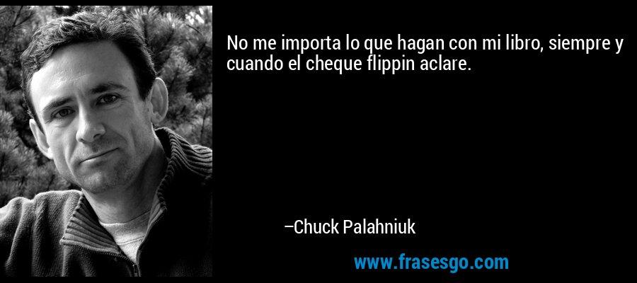 No me importa lo que hagan con mi libro, siempre y cuando el cheque flippin aclare. – Chuck Palahniuk