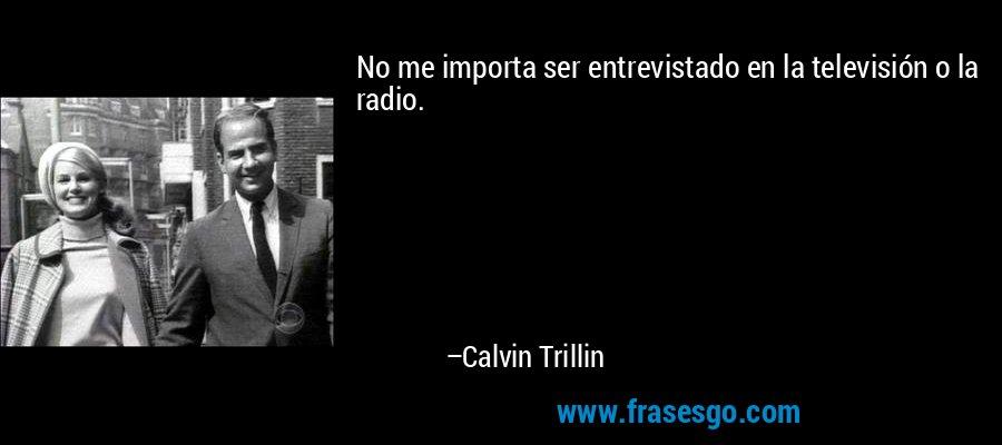 No me importa ser entrevistado en la televisión o la radio. – Calvin Trillin