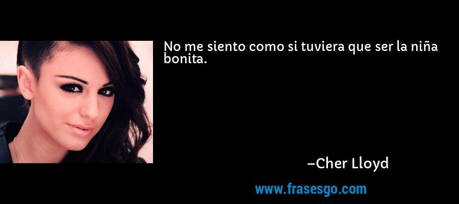 No me siento como si tuviera que ser la niña bonita. – Cher Lloyd