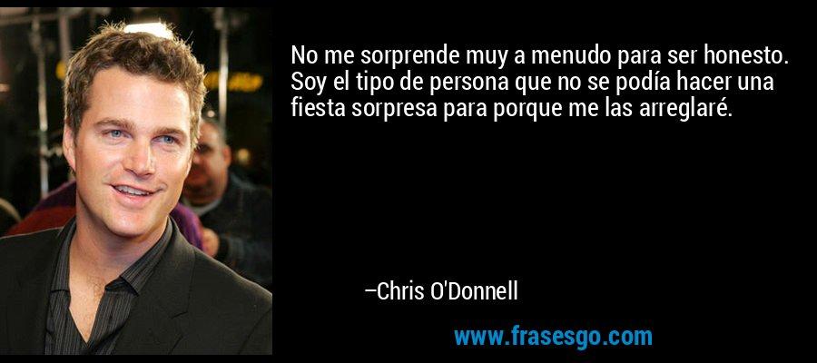 No me sorprende muy a menudo para ser honesto. Soy el tipo de persona que no se podía hacer una fiesta sorpresa para porque me las arreglaré. – Chris O'Donnell