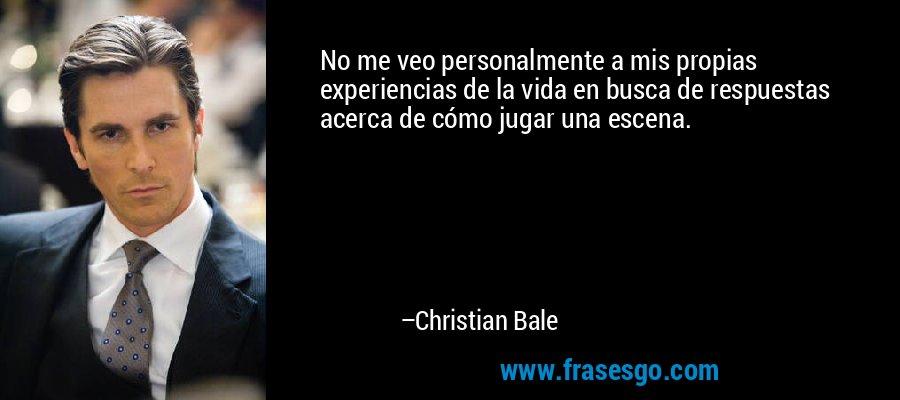 No me veo personalmente a mis propias experiencias de la vida en busca de respuestas acerca de cómo jugar una escena. – Christian Bale