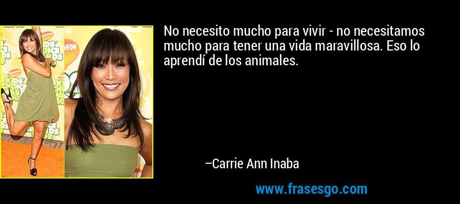 No necesito mucho para vivir - no necesitamos mucho para tener una vida maravillosa. Eso lo aprendí de los animales. – Carrie Ann Inaba