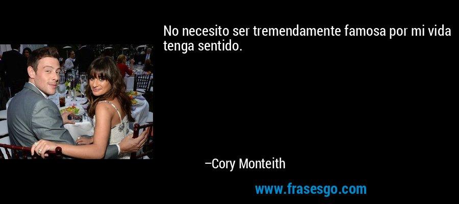 No necesito ser tremendamente famosa por mi vida tenga sentido. – Cory Monteith