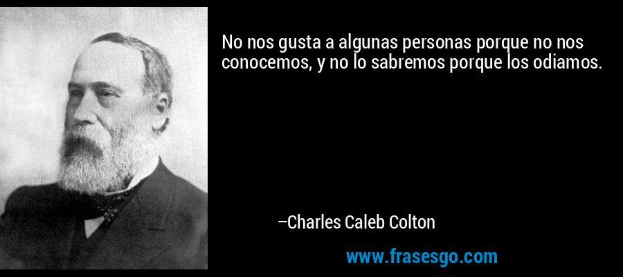 No nos gusta a algunas personas porque no nos conocemos, y no lo sabremos porque los odiamos. – Charles Caleb Colton
