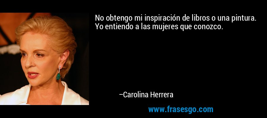 No obtengo mi inspiración de libros o una pintura. Yo entiendo a las mujeres que conozco. – Carolina Herrera