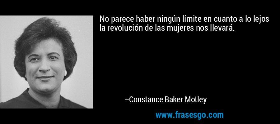No parece haber ningún límite en cuanto a lo lejos la revolución de las mujeres nos llevará. – Constance Baker Motley