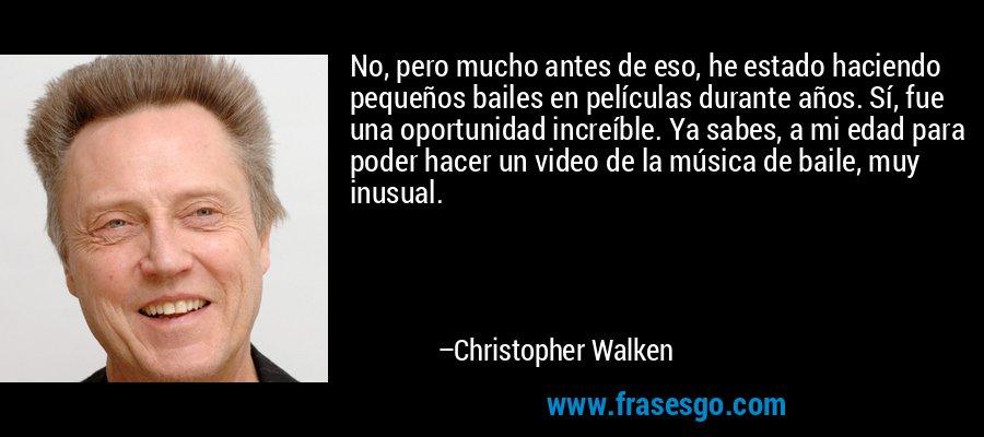 No, pero mucho antes de eso, he estado haciendo pequeños bailes en películas durante años. Sí, fue una oportunidad increíble. Ya sabes, a mi edad para poder hacer un video de la música de baile, muy inusual. – Christopher Walken