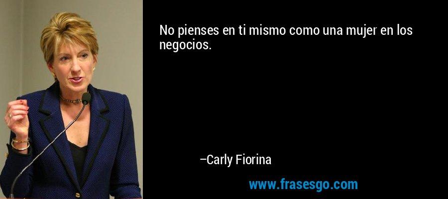 No pienses en ti mismo como una mujer en los negocios. – Carly Fiorina