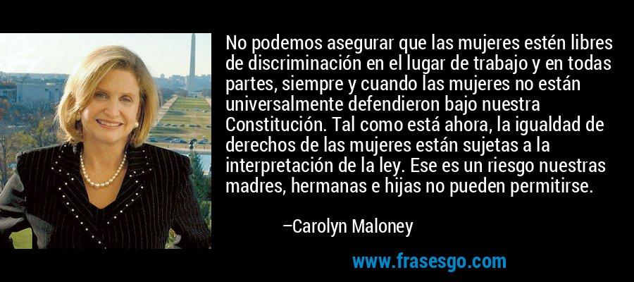 No podemos asegurar que las mujeres estén libres de discriminación en el lugar de trabajo y en todas partes, siempre y cuando las mujeres no están universalmente defendieron bajo nuestra Constitución. Tal como está ahora, la igualdad de derechos de las mujeres están sujetas a la interpretación de la ley. Ese es un riesgo nuestras madres, hermanas e hijas no pueden permitirse. – Carolyn Maloney
