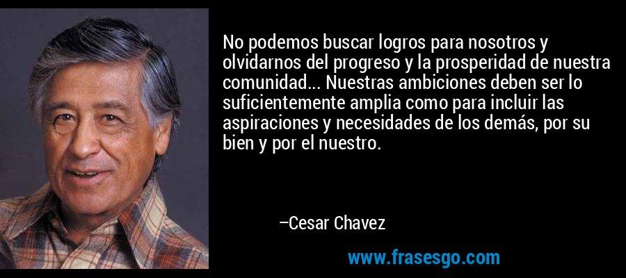 No podemos buscar logros para nosotros y olvidarnos del progreso y la prosperidad de nuestra comunidad... Nuestras ambiciones deben ser lo suficientemente amplia como para incluir las aspiraciones y necesidades de los demás, por su bien y por el nuestro. – Cesar Chavez