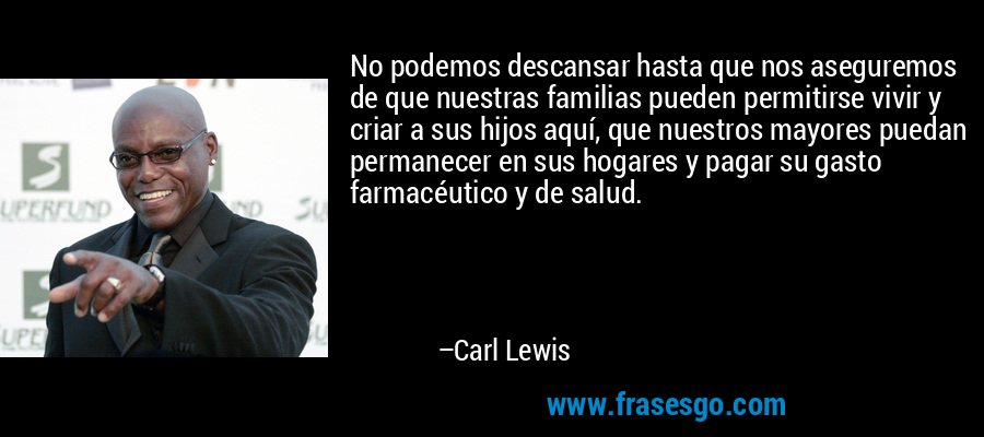No podemos descansar hasta que nos aseguremos de que nuestras familias pueden permitirse vivir y criar a sus hijos aquí, que nuestros mayores puedan permanecer en sus hogares y pagar su gasto farmacéutico y de salud. – Carl Lewis