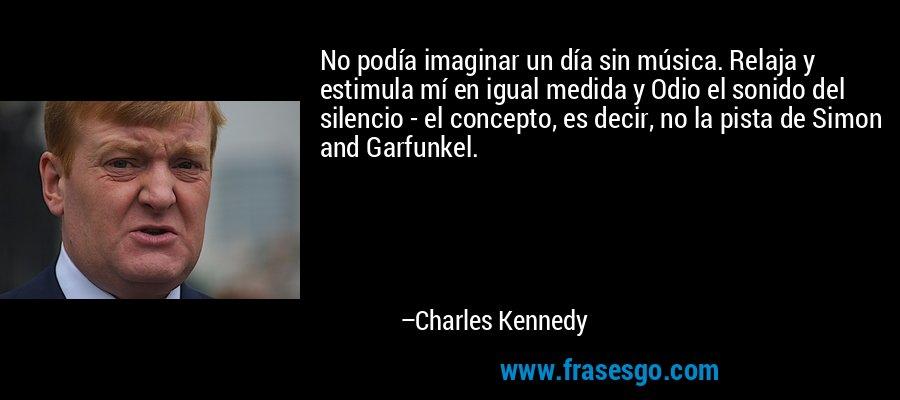 No podía imaginar un día sin música. Relaja y estimula mí en igual medida y Odio el sonido del silencio - el concepto, es decir, no la pista de Simon and Garfunkel. – Charles Kennedy